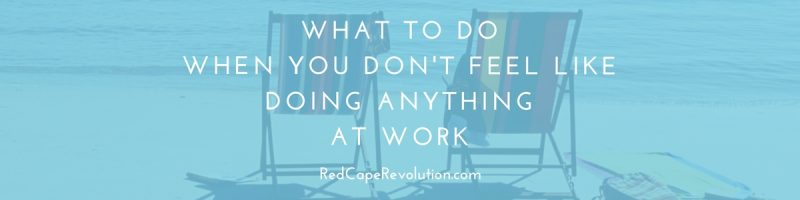 what to do when you don't feel like doing anything at work _ Red Cape Revolution-1