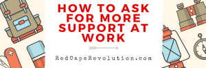 How to Ask for More Support at Work _ Red Cape Revolution