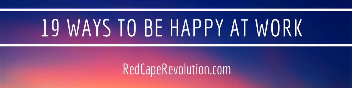 19 ways to be happy at work _ Red Cape Revolution