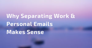 Why Separating Work and Personal Email Makes Sense
