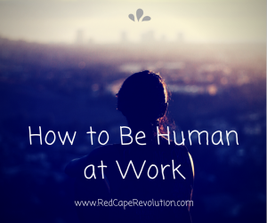 How to be human at work _ Red Cape Revolution