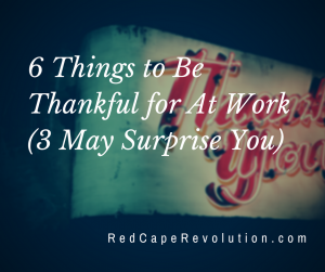 things to be thankful for At work _ Red Cape Revolution (FB)