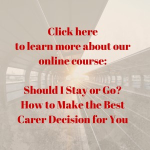our online course, Should I Stay or Go? How to Make the Best Career Decision For You._