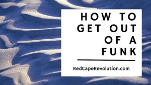 How to get out of a funk _ Red Cape Revolution