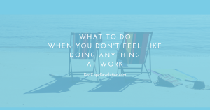What to Do When You Don't Feel Like Doing Anything at Work