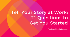 Tell Your Story at Work: 21 Questions to Get You Started