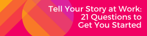 Tell Your Story at Work_ 21 Questions to Get You Started