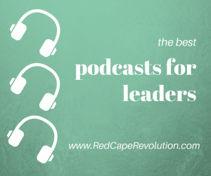 best podcasts for leaders _ FB _ Red Cape Revolution