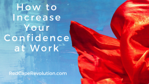 How to Increase Your Confidence at Work, RedCapeRevolution.com