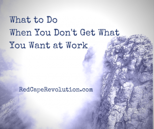 What to Do When You Don't Get What You Want at Work _ Red Cape Revolution (FB)