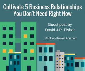 Cultivate 5 Business Relationships You Don't Need Right Now (David JP Fisher)