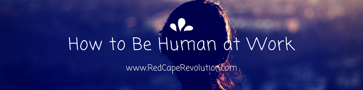 How to be human at work- RedCapeRevolution.com