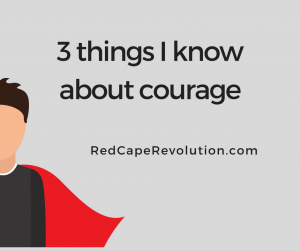 3 things I know about courage _ Red Cape Revolution (FB)