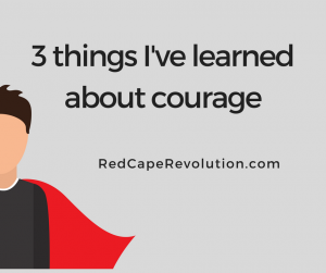 3 things I've learned about courage _ Red Cape Revolution (FB)