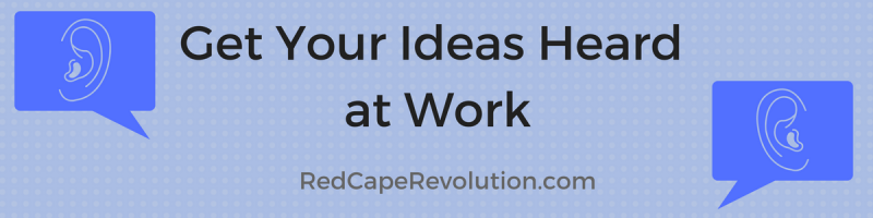 Get Your Ideas Heard at Work _ Red Cape Revolution