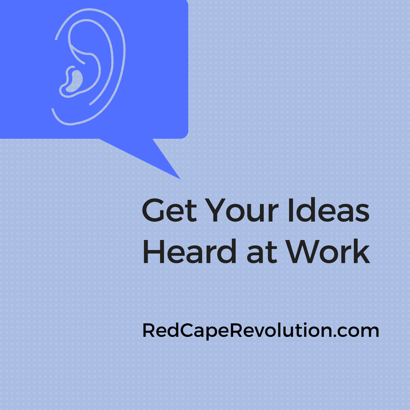 Get Your Ideas Heard at Work (Strategies & Scripts)