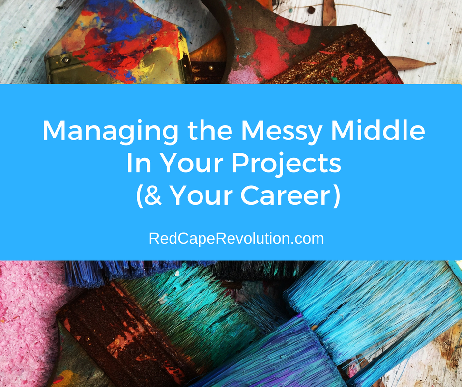 Managing The Messy Middle In Your Projects (& Your Career)