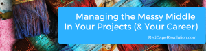 Managing the Messy Middle In Your Projects (& Your Career) _ Red Cape Revolution