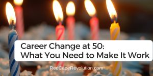Career Change at 50_ What You Need to Make It Work _ Red Cape Revolution