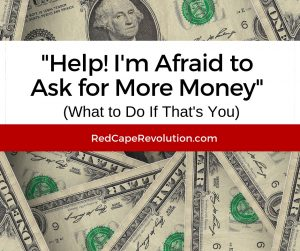 I'm Afraid to Ask for More Money (& What to Do) FB _ RedCapeRevolution.com
