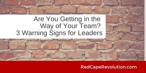Are You Getting in the Way of Your Team_ 3 Warning Signs for Leaders_ Red Cape Revolution