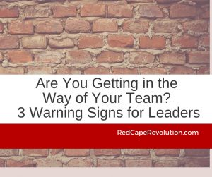 Are You Getting in the Way of Your Team_ 3 Warning Signs for Leaders_ Red Cape Revolution (FB)