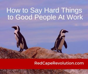 How to Say Hard Things to Good People at Work _ Red Cape Revolution (FB)