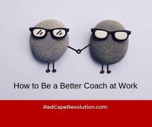 How to Be a Better Coach at Work _ Red Cape Revolution (FB)