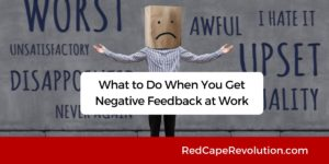 What to Do When You Get Negative Feedback at Work_ Red Cape Revolution