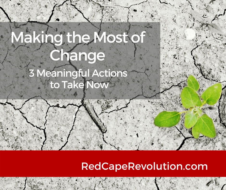 Make the Most of Change: 3 Meaningful Actions to Take Now