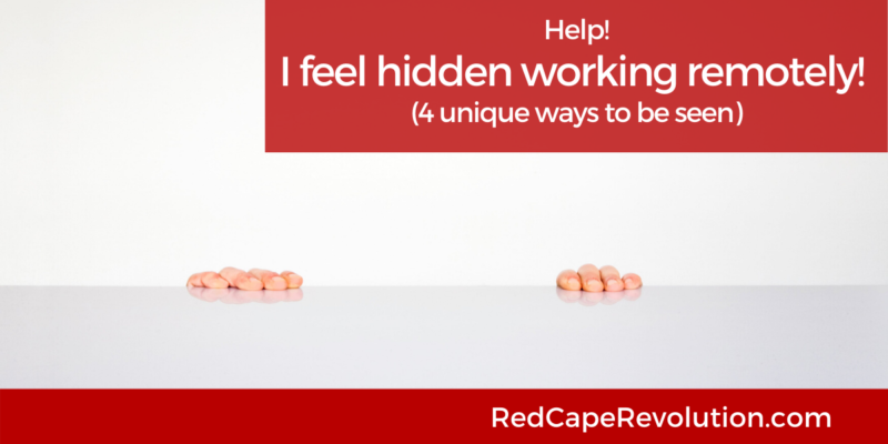I feel hidden working remotely-ways to be seen Red Cape Revolution