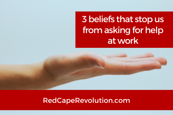 3 beliefs that stop us from asking for help at work Red Cape Revolution